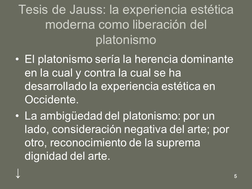 5 Tesis de Jauss: la experiencia estética moderna como liberación del platonismo El platonismo sería la herencia dominante en la cual y contra la cual