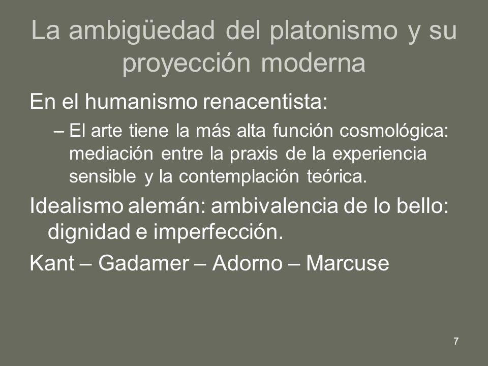 7 La ambigüedad del platonismo y su proyección moderna En el humanismo renacentista: –El arte tiene la más alta función cosmológica: mediación entre l