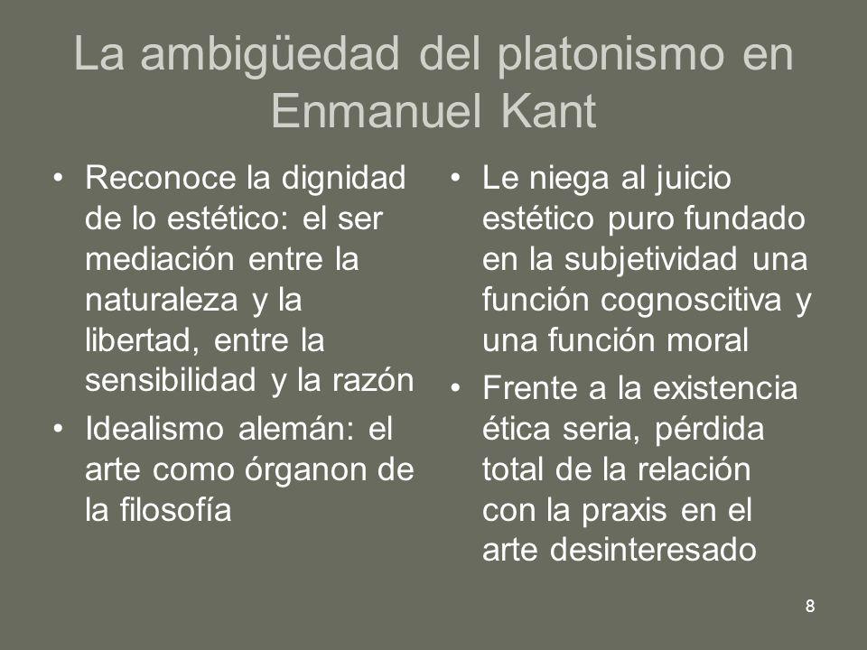 8 La ambigüedad del platonismo en Enmanuel Kant Reconoce la dignidad de lo estético: el ser mediación entre la naturaleza y la libertad, entre la sens