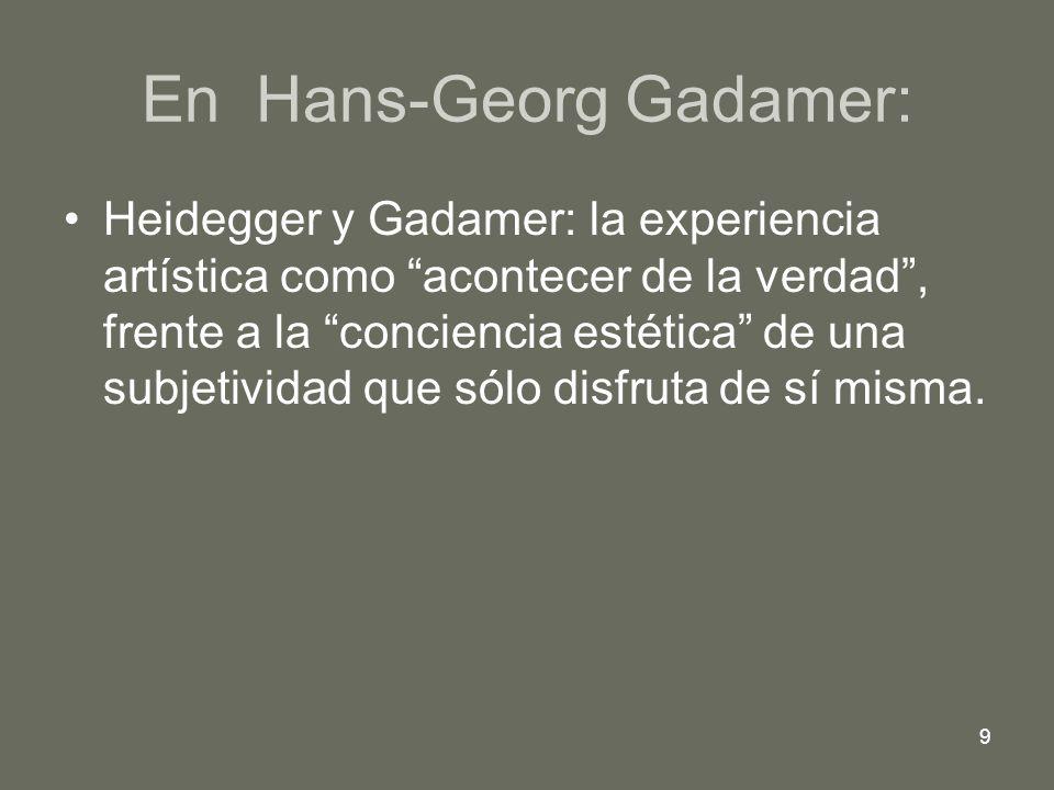 9 En Hans-Georg Gadamer: Heidegger y Gadamer: la experiencia artística como acontecer de la verdad, frente a la conciencia estética de una subjetivida