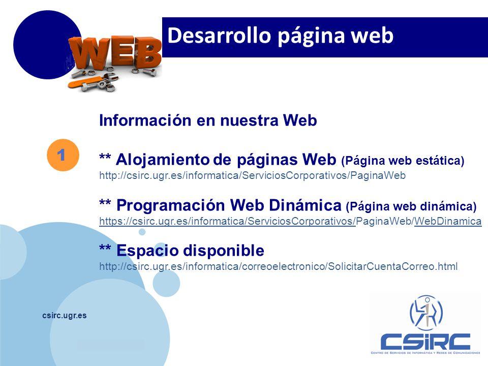 www.company.com csirc.ugr.es 1 Información en nuestra Web ** Alojamiento de páginas Web (Página web estática) http://csirc.ugr.es/informatica/ServiciosCorporativos/PaginaWeb ** Programación Web Dinámica (Página web dinámica) https://csirc.ugr.es/informatica/ServiciosCorporativos/https://csirc.ugr.es/informatica/ServiciosCorporativos/PaginaWeb/WebDinamicaWebDinamica ** Espacio disponible http://csirc.ugr.es/informatica/correoelectronico/SolicitarCuentaCorreo.html Desarrollo página web