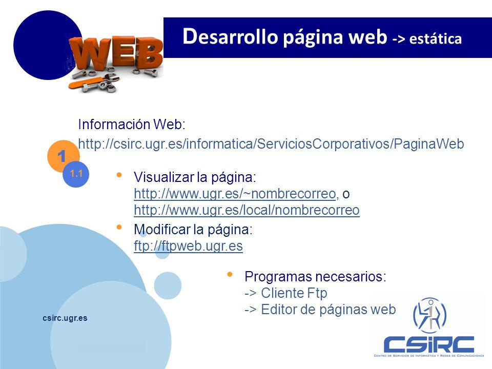 www.company.com csirc.ugr.es Visualizar la página: http://www.ugr.es/~nombrecorreo, o http://www.ugr.es/local/nombrecorreo http://www.ugr.es/~nombrecorreo http://www.ugr.es/local/nombrecorreo Modificar la página: ftp://ftpweb.ugr.es ftp://ftpweb.ugr.es D esarrollo página web -> estática 1 1.1 Programas necesarios: -> Cliente Ftp -> Editor de páginas web Información Web: http://csirc.ugr.es/informatica/ServiciosCorporativos/PaginaWeb