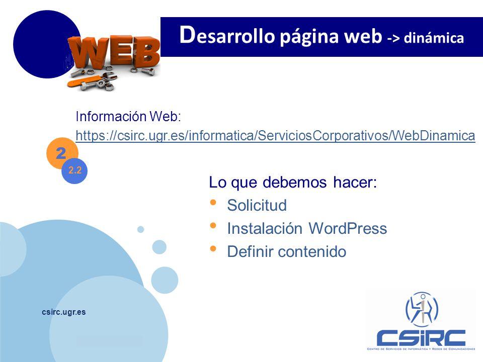www.company.com csirc.ugr.es 2 Información Web: https://csirc.ugr.es/informatica/ServiciosCorporativos/WebDinamica D esarrollo página web -> dinámica 2.2 Lo que debemos hacer: Solicitud Instalación WordPress Definir contenido