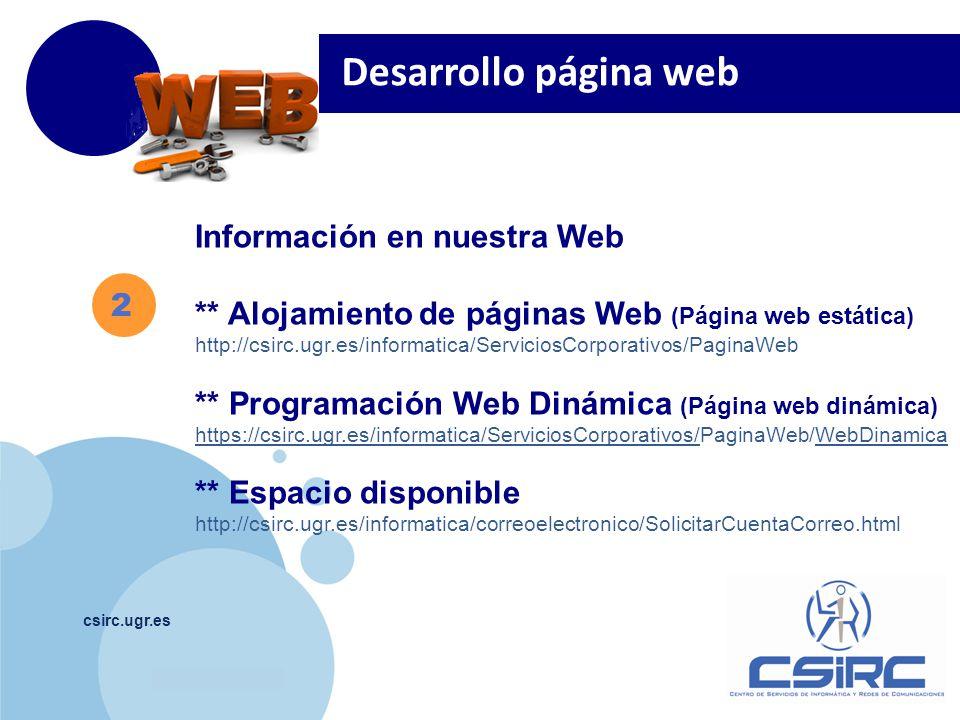 www.company.com csirc.ugr.es 2 Información en nuestra Web ** Alojamiento de páginas Web (Página web estática) http://csirc.ugr.es/informatica/ServiciosCorporativos/PaginaWeb ** Programación Web Dinámica (Página web dinámica) https://csirc.ugr.es/informatica/ServiciosCorporativos/https://csirc.ugr.es/informatica/ServiciosCorporativos/PaginaWeb/WebDinamicaWebDinamica ** Espacio disponible http://csirc.ugr.es/informatica/correoelectronico/SolicitarCuentaCorreo.html Desarrollo página web
