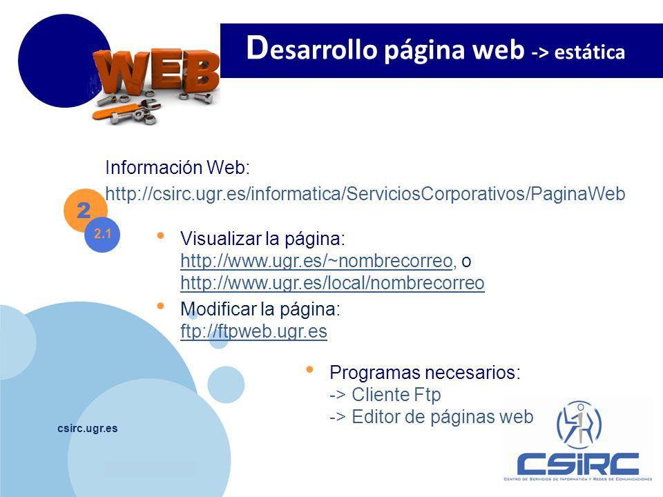 www.company.com csirc.ugr.es Visualizar la página: http://www.ugr.es/~nombrecorreo, o http://www.ugr.es/local/nombrecorreo http://www.ugr.es/~nombrecorreo http://www.ugr.es/local/nombrecorreo Modificar la página: ftp://ftpweb.ugr.es ftp://ftpweb.ugr.es D esarrollo página web -> estática 2 2.1 Programas necesarios: -> Cliente Ftp -> Editor de páginas web Información Web: http://csirc.ugr.es/informatica/ServiciosCorporativos/PaginaWeb