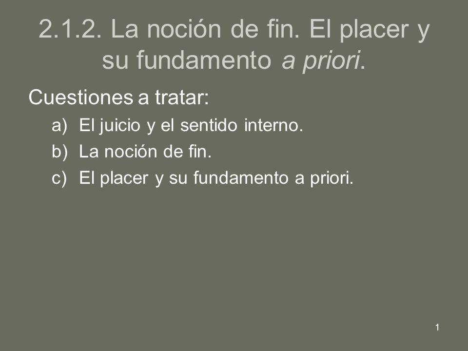 1 2.1.2. La noción de fin. El placer y su fundamento a priori. Cuestiones a tratar: a)El juicio y el sentido interno. b)La noción de fin. c)El placer