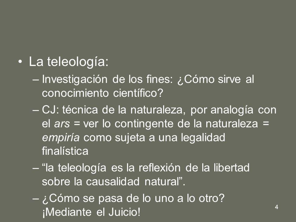 4 La teleología: –Investigación de los fines: ¿Cómo sirve al conocimiento científico? –CJ: técnica de la naturaleza, por analogía con el ars = ver lo