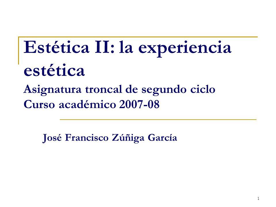 1 Estética II: la experiencia estética Asignatura troncal de segundo ciclo Curso académico 2007-08 José Francisco Zúñiga García