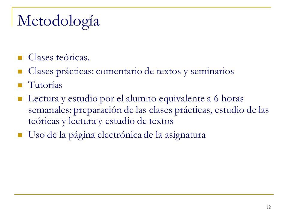 12 Metodología Clases teóricas. Clases prácticas: comentario de textos y seminarios Tutorías Lectura y estudio por el alumno equivalente a 6 horas sem