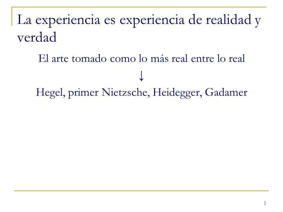 5 La experiencia es experiencia de realidad y verdad El arte tomado como lo más real entre lo real Hegel, primer Nietzsche, Heidegger, Gadamer