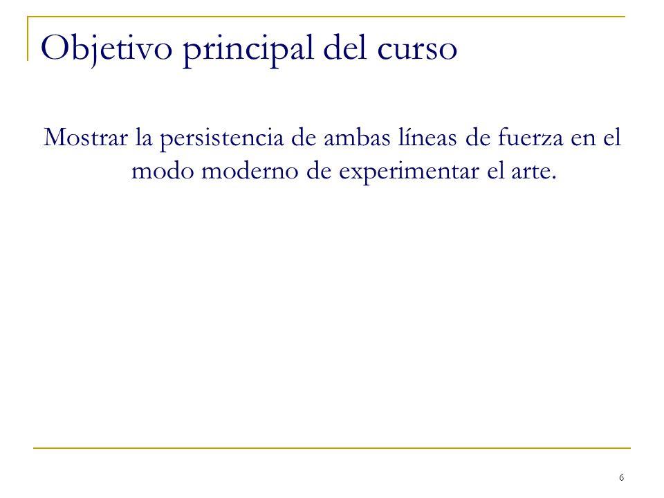 6 Objetivo principal del curso Mostrar la persistencia de ambas líneas de fuerza en el modo moderno de experimentar el arte.