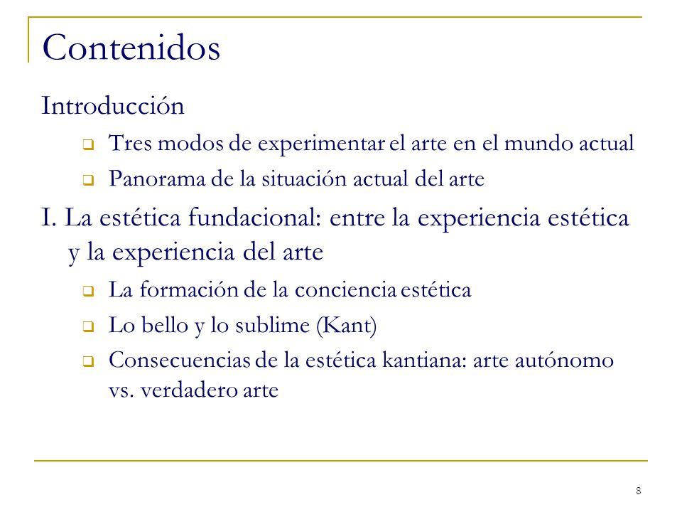 8 Contenidos Introducción Tres modos de experimentar el arte en el mundo actual Panorama de la situación actual del arte I. La estética fundacional: e