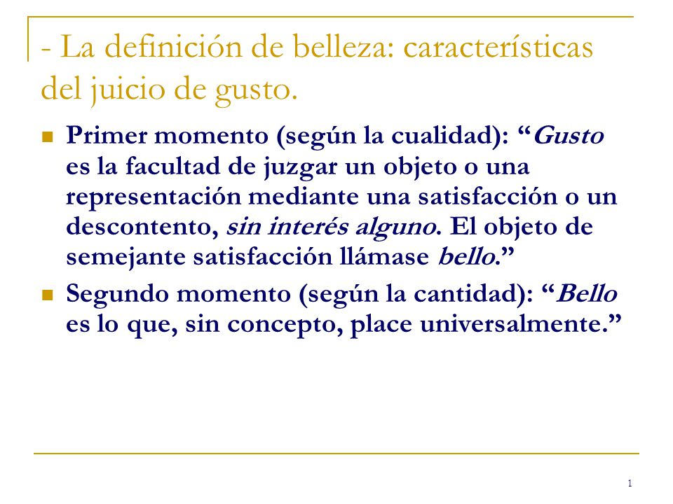1 - La definición de belleza: características del juicio de gusto. Primer momento (según la cualidad): Gusto es la facultad de juzgar un objeto o una