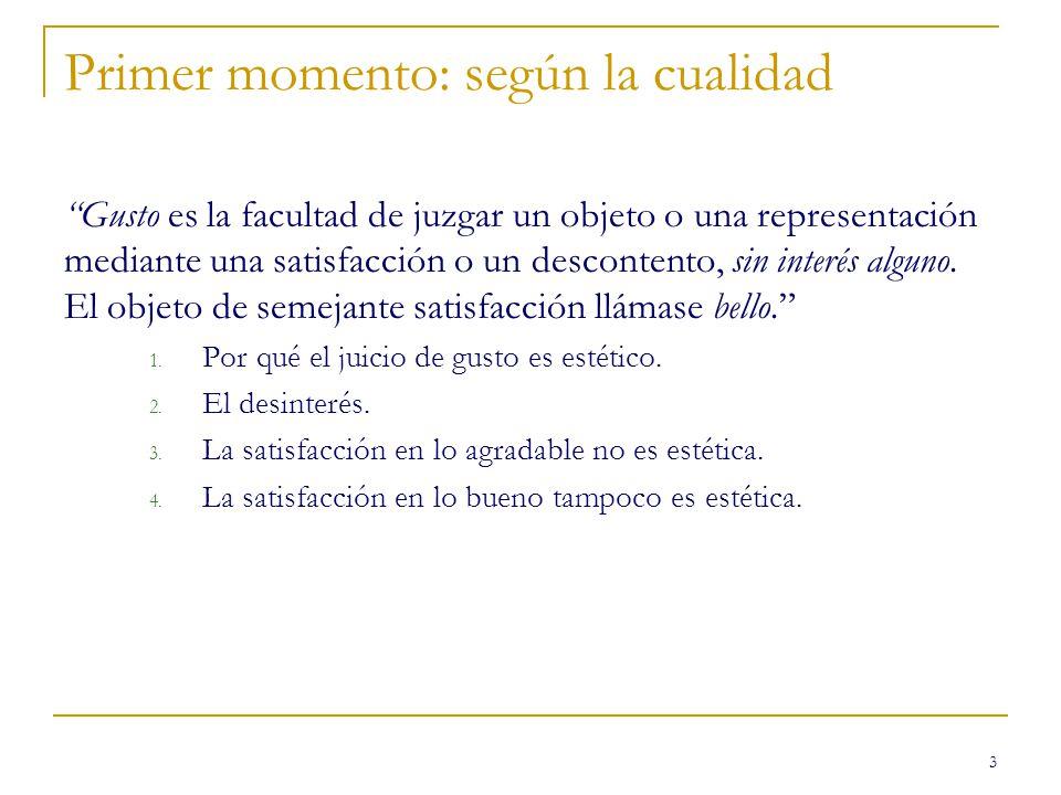 3 Primer momento: según la cualidad Gusto es la facultad de juzgar un objeto o una representación mediante una satisfacción o un descontento, sin inte