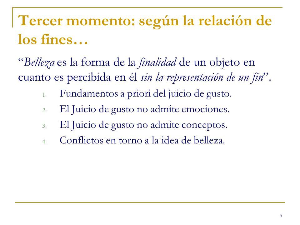5 Tercer momento: según la relación de los fines… Belleza es la forma de la finalidad de un objeto en cuanto es percibida en él sin la representación de un fin.