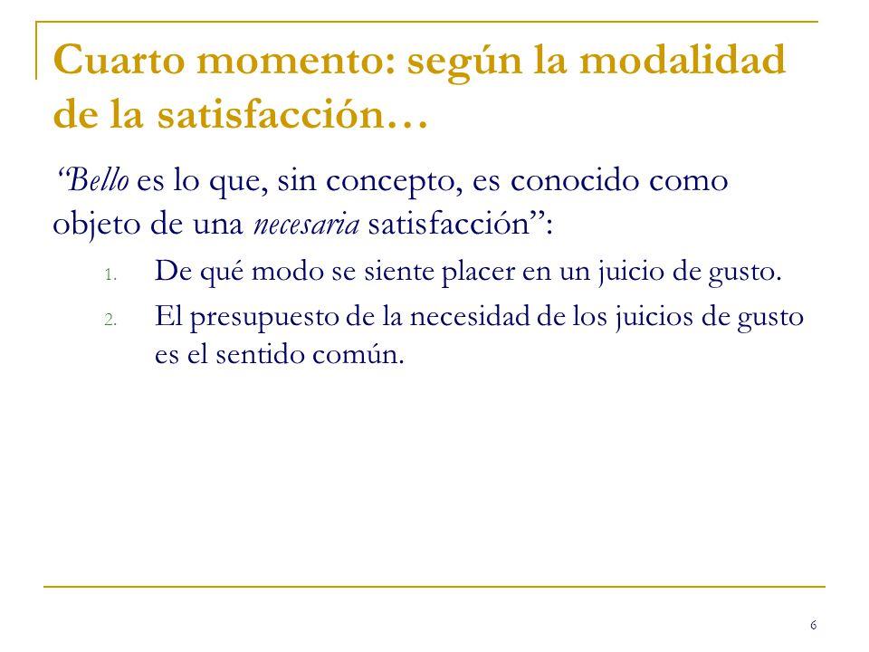 6 Cuarto momento: según la modalidad de la satisfacción… Bello es lo que, sin concepto, es conocido como objeto de una necesaria satisfacción: 1.