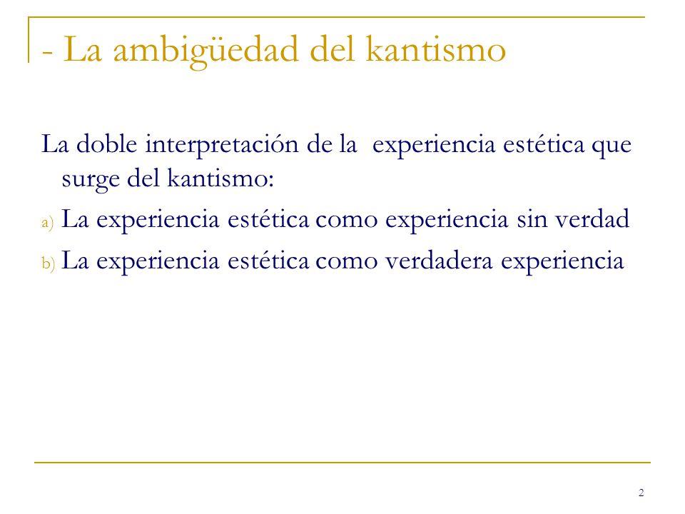 2 - La ambigüedad del kantismo La doble interpretación de la experiencia estética que surge del kantismo: a) La experiencia estética como experiencia