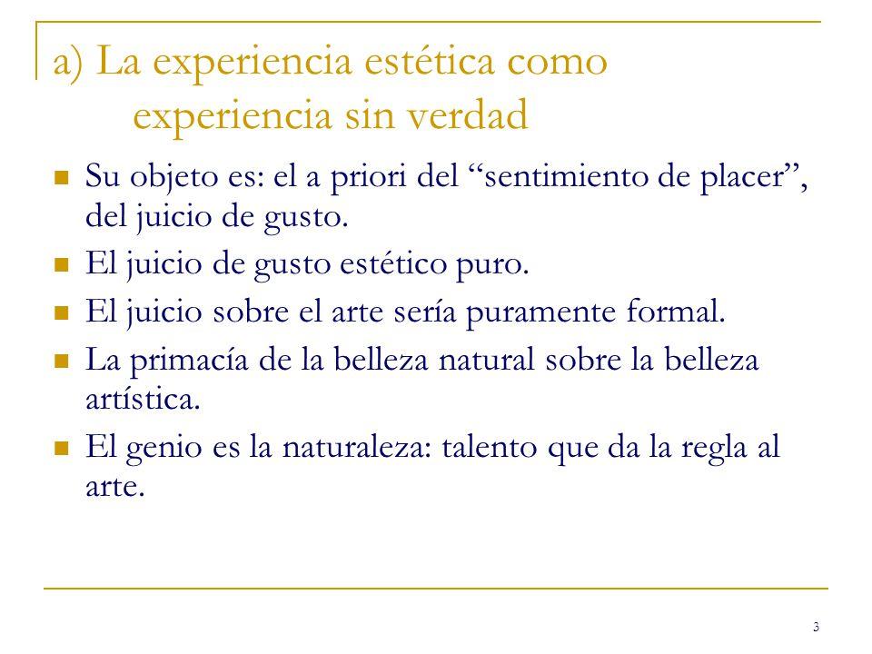 3 a) La experiencia estética como experiencia sin verdad Su objeto es: el a priori del sentimiento de placer, del juicio de gusto. El juicio de gusto