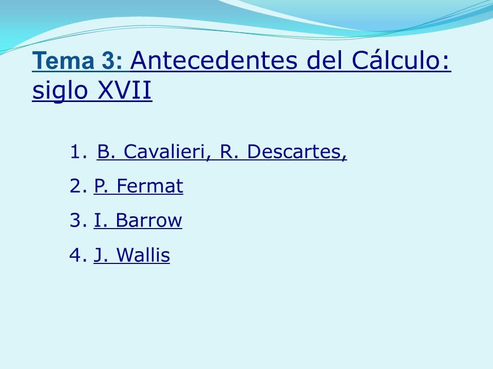 1.B. Cavalieri, R. Descartes, 2.P. Fermat 3.I. Barrow 4.J. Wallis Tema 3: Antecedentes del Cálculo: siglo XVII