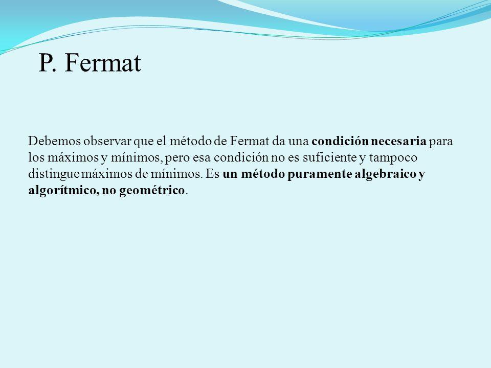 Debemos observar que el método de Fermat da una condición necesaria para los máximos y mínimos, pero esa condición no es suficiente y tampoco distingu