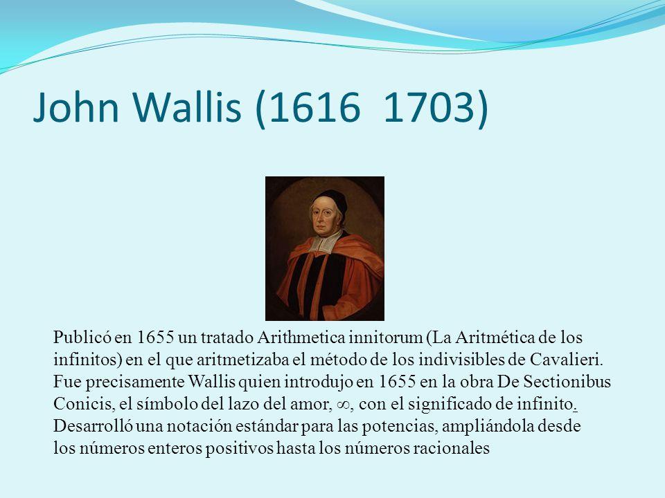 John Wallis (1616 1703) Publicó en 1655 un tratado Arithmetica innitorum (La Aritmética de los infinitos) en el que aritmetizaba el método de los indi