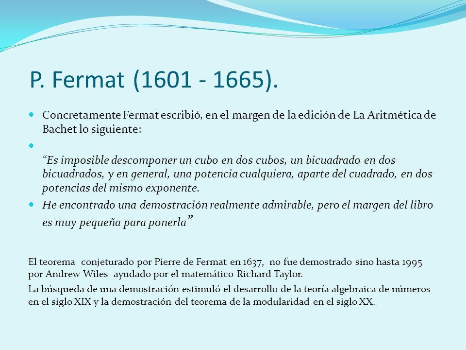 Concretamente Fermat escribió, en el margen de la edición de La Aritmética de Bachet lo siguiente: Es imposible descomponer un cubo en dos cubos, un b