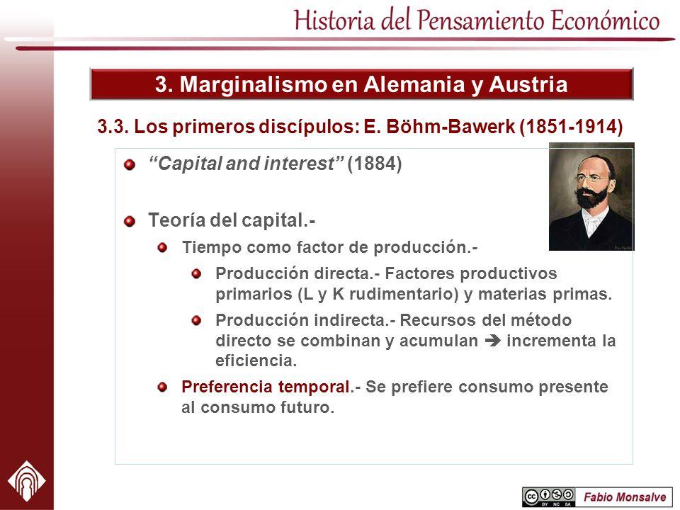 3. Marginalismo en Alemania y Austria 3.3. Los primeros discípulos: E. Böhm-Bawerk (1851-1914) Capital and interest (1884) Teoría del capital.- Tiempo