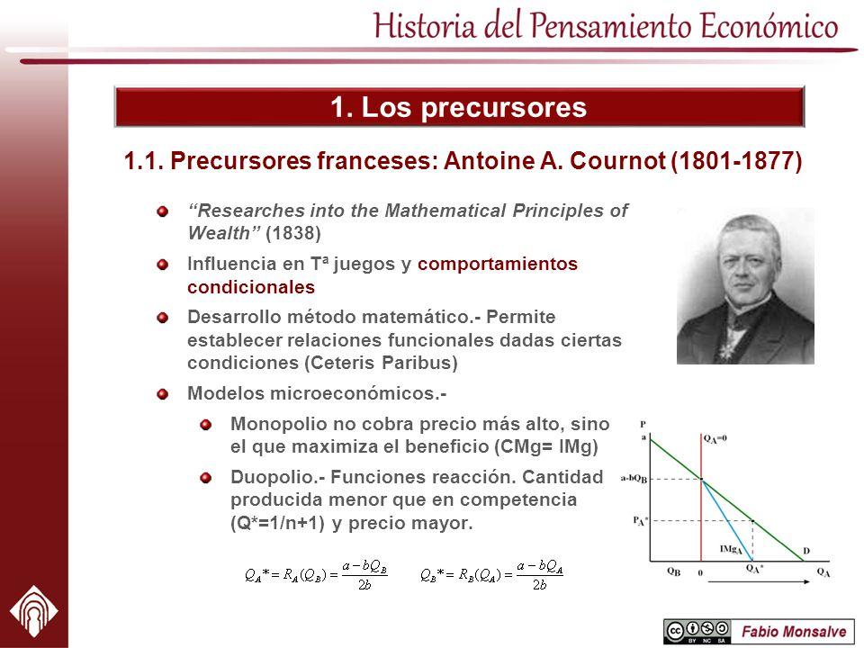 1. Los precursores 1.1. Precursores franceses: Antoine A. Cournot (1801-1877) Researches into the Mathematical Principles of Wealth (1838) Influencia