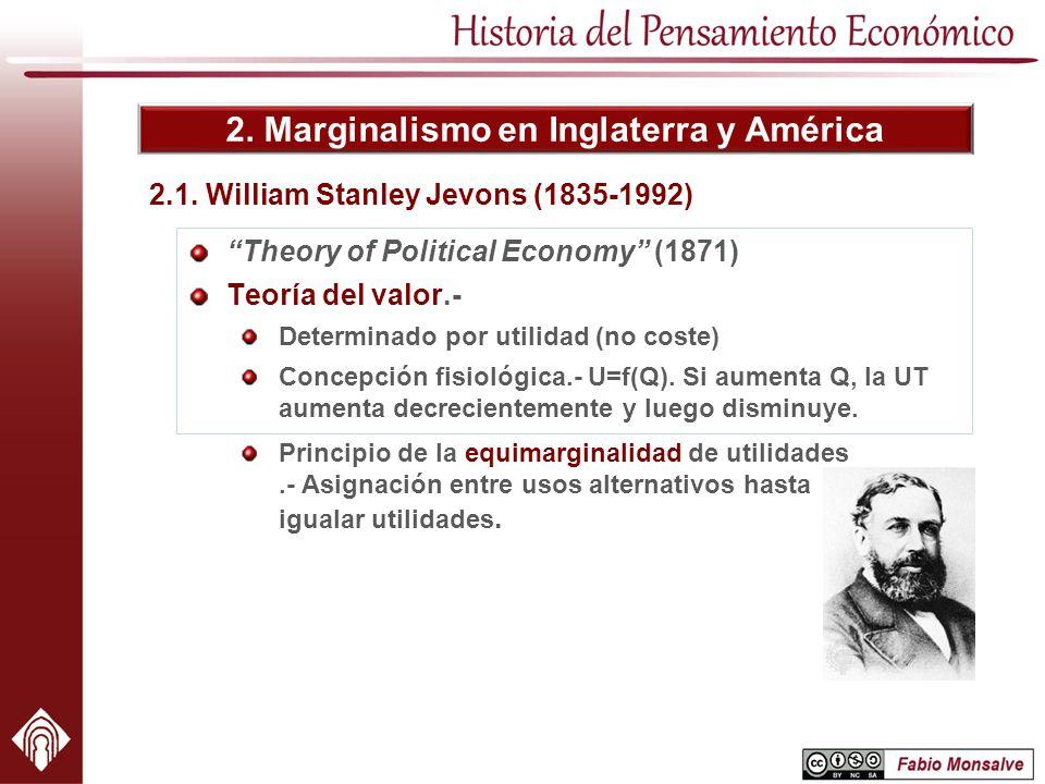 2. Marginalismo en Inglaterra y América 2.1. William Stanley Jevons (1835-1992) Theory of Political Economy (1871) Teoría del valor.- Determinado por