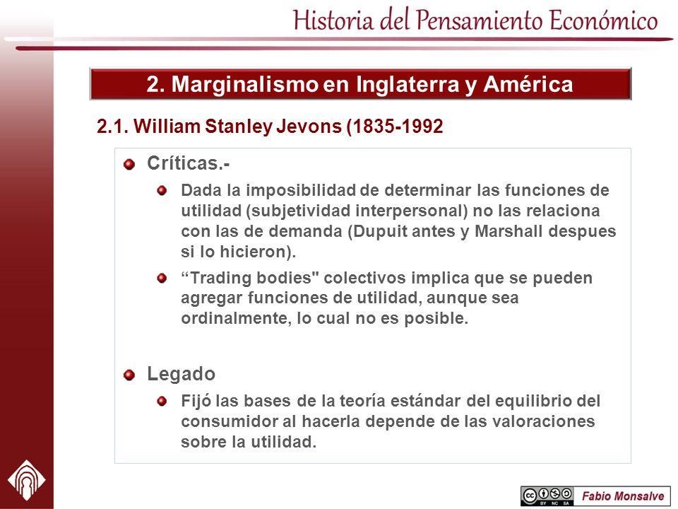 2. Marginalismo en Inglaterra y América 2.1. William Stanley Jevons (1835-1992 Críticas.- Dada la imposibilidad de determinar las funciones de utilida