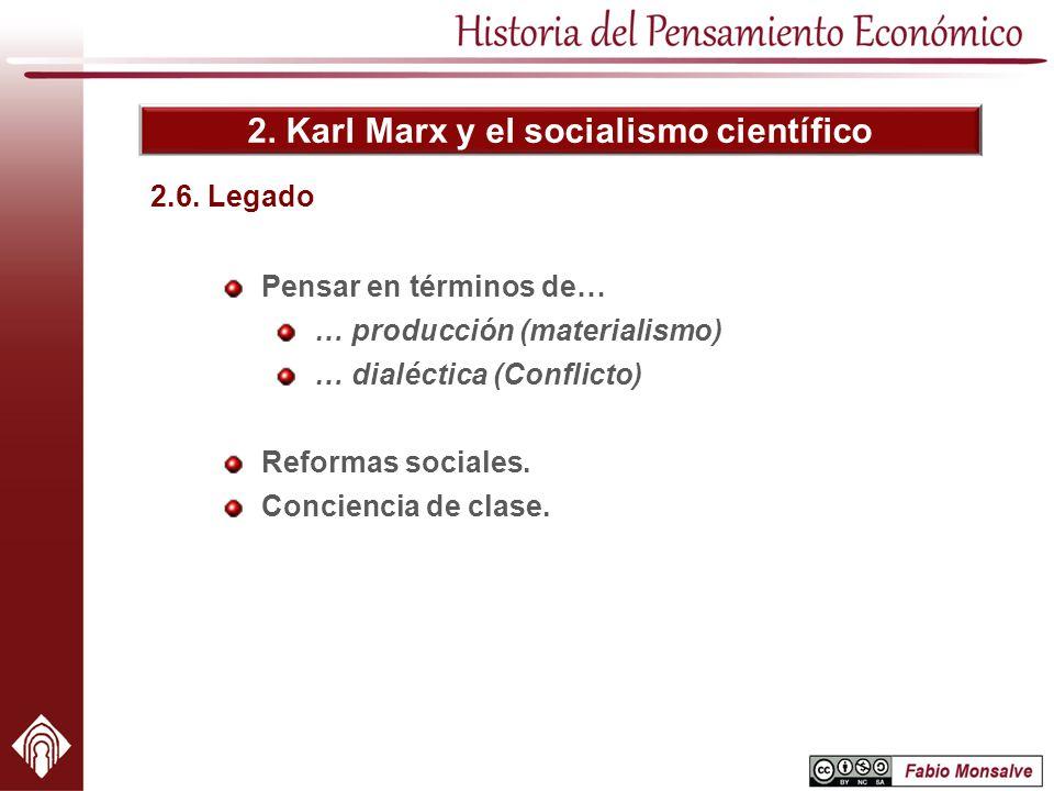 2. Karl Marx y el socialismo científico 2.6. Legado Pensar en términos de… … producción (materialismo) … dialéctica (Conflicto) Reformas sociales. Con