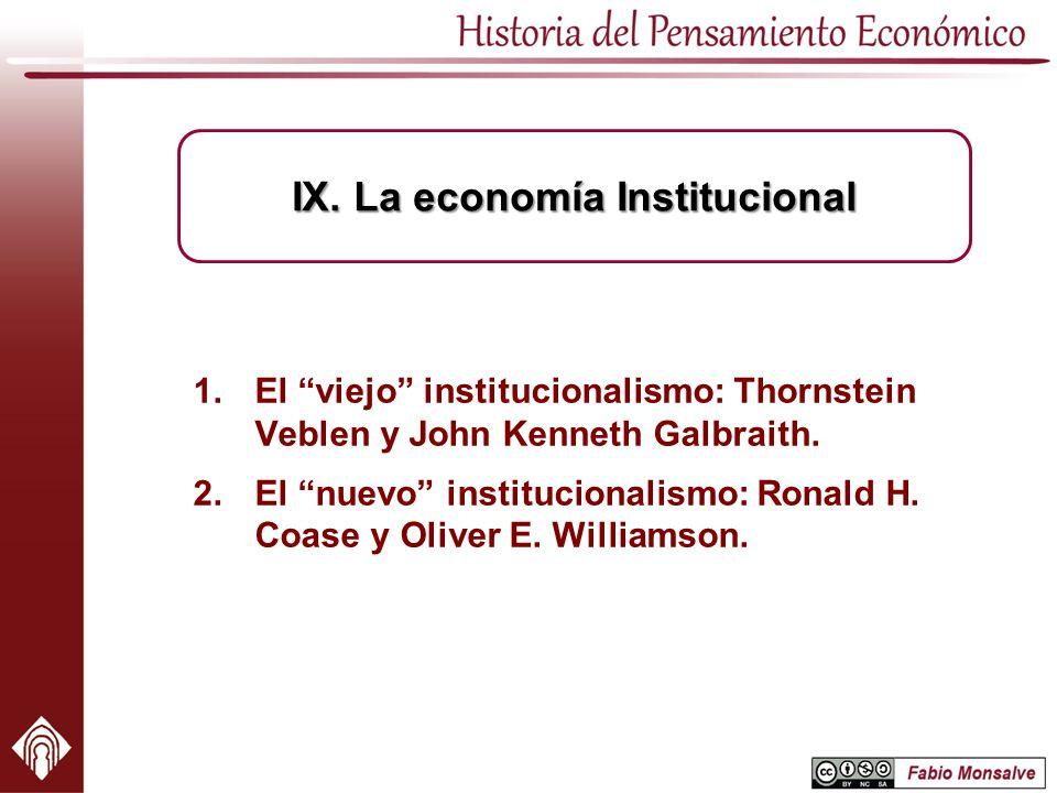 1.El viejo institucionalismo: Thornstein Veblen y John Kenneth Galbraith. 2.El nuevo institucionalismo: Ronald H. Coase y Oliver E. Williamson. IX. La