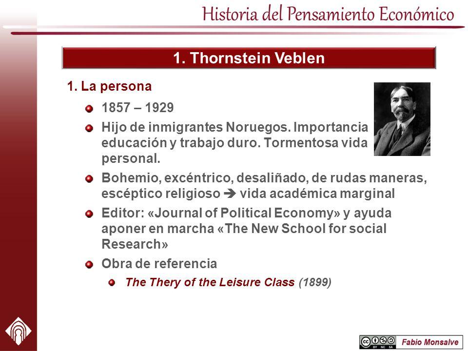 1. Thornstein Veblen 1857 – 1929 Hijo de inmigrantes Noruegos. Importancia educación y trabajo duro. Tormentosa vida personal. 1. La persona Bohemio,