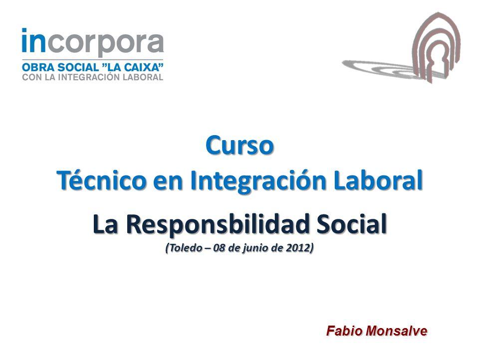 La Responsbilidad Social (Toledo – 08 de junio de 2012) Fabio Monsalve Curso Técnico en Integración Laboral