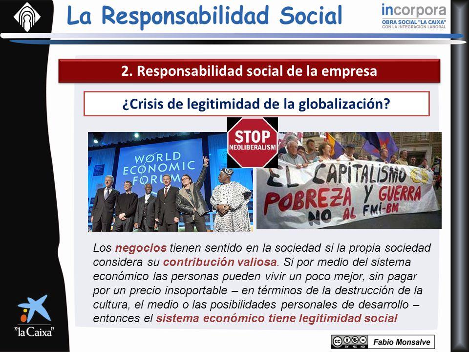 2. Responsabilidad social de la empresa ¿Crisis de legitimidad de la globalización? Los negocios tienen sentido en la sociedad si la propia sociedad c