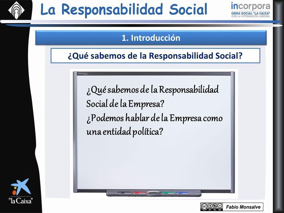 1. Introducción ¿Qué sabemos de la Responsabilidad Social? ¿Qué sabemos de la Responsabilidad Social de la Empresa? ¿Podemos hablar de la Empresa como
