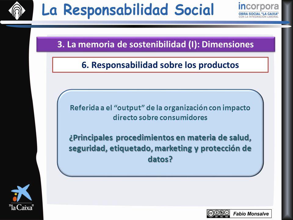 3. La memoria de sostenibilidad (I): Dimensiones 6. Responsabilidad sobre los productos Referida a el output de la organización con impacto directo so