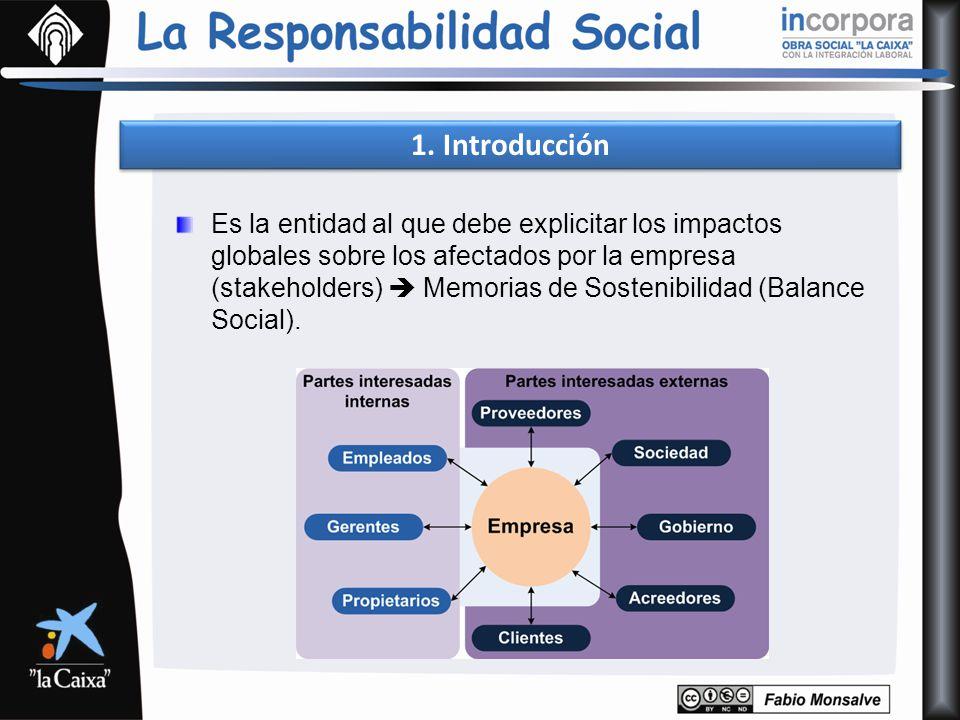 1. Introducción Es la entidad al que debe explicitar los impactos globales sobre los afectados por la empresa (stakeholders) Memorias de Sostenibilida