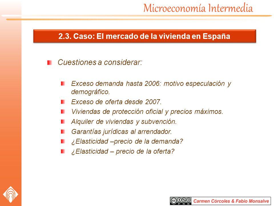 2.3. Caso: El mercado de la vivienda en España Cuestiones a considerar: Exceso demanda hasta 2006: motivo especulación y demográfico. Exceso de oferta