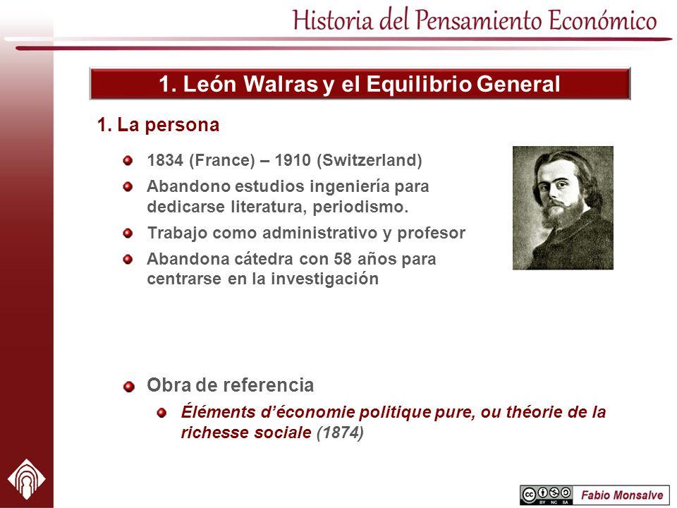 1. León Walras y el Equilibrio General 1834 (France) – 1910 (Switzerland) Abandono estudios ingeniería para dedicarse literatura, periodismo. Trabajo