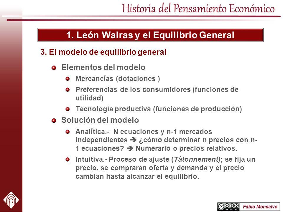1. León Walras y el Equilibrio General Elementos del modelo Mercancías (dotaciones ) Preferencias de los consumidores (funciones de utilidad) Tecnolog