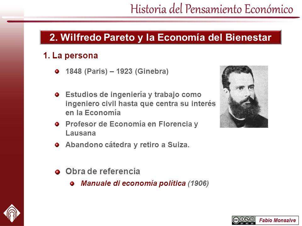 2. Wilfredo Pareto y la Economía del Bienestar 1848 (Paris) – 1923 (Ginebra) Estudios de ingeniería y trabajo como ingeniero civil hasta que centra su