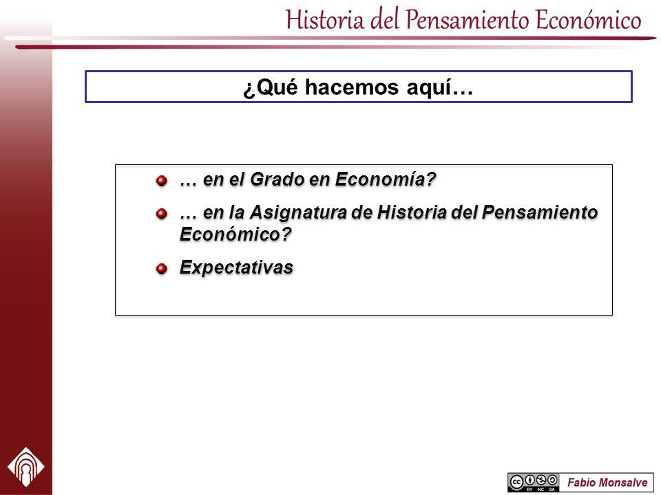 ¿Qué hacemos aquí… … en el Grado en Economía? … en la Asignatura de Historia del Pensamiento Económico? Expectativas … en el Grado en Economía? … en l