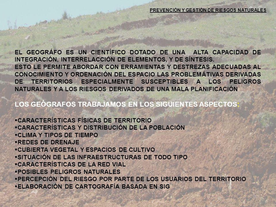 PREVENCIÓN Y GESTIÓN DE RIESGOS NATURALES EL GEOGRÁFO ES UN CIENTÍFICO DOTADO DE UNA ALTA CAPACIDAD DE INTEGRACIÓN, INTERRELACCIÓN DE ELEMENTOS, Y DE