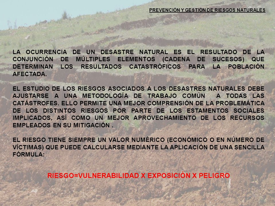 PREVENCIÓN Y GESTIÓN DE RIESGOS NATURALES RIESGO=VULNERABILIDAD X EXPOSICIÓN X PELIGRO LA OCURRENCIA DE UN DESASTRE NATURAL ES EL RESULTADO DE LA CONJUNCIÓN DE MÚLTIPLES ELEMENTOS (CADENA DE SUCESOS) QUE DETERMINAN LOS RESULTADOS CATASTRÓFICOS PARA LA POBLACIÓN AFECTADA.