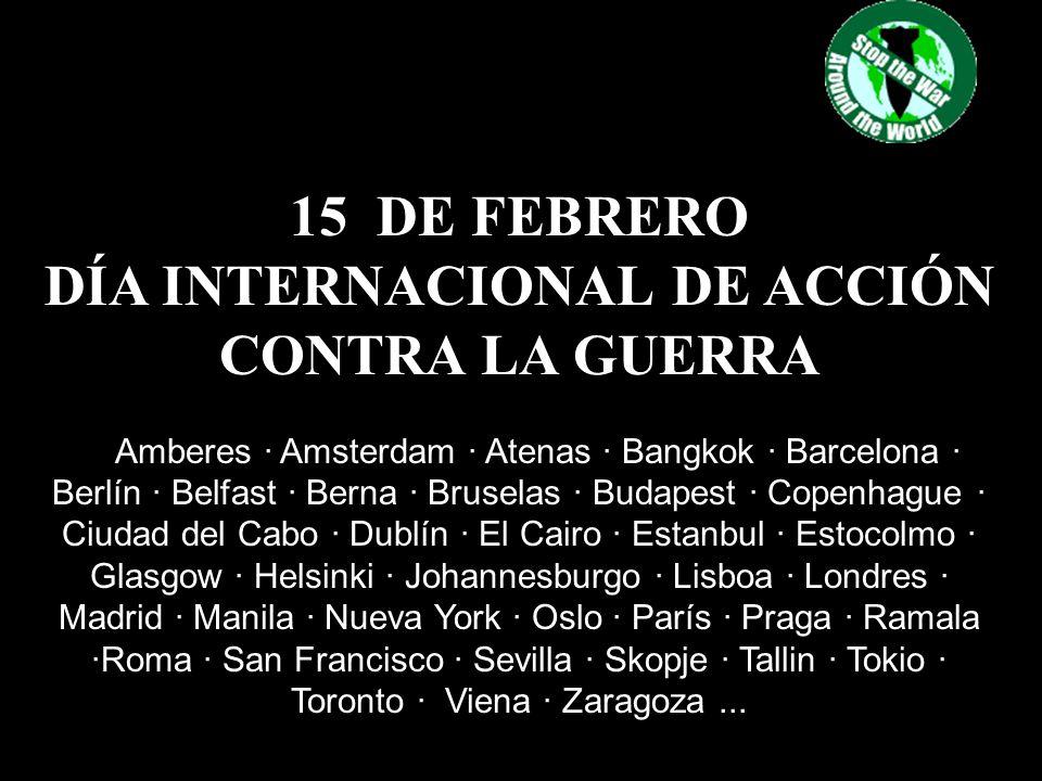 15 DE FEBRERO DÍA INTERNACIONAL DE ACCIÓN CONTRA LA GUERRA Amberes · Amsterdam · Atenas · Bangkok · Barcelona · Berlín · Belfast · Berna · Bruselas · Budapest · Copenhague · Ciudad del Cabo · Dublín · El Cairo · Estanbul · Estocolmo · Glasgow · Helsinki · Johannesburgo · Lisboa · Londres · Madrid · Manila · Nueva York · Oslo · París · Praga · Ramala ·Roma · San Francisco · Sevilla · Skopje · Tallin · Tokio · Toronto · Viena · Zaragoza...