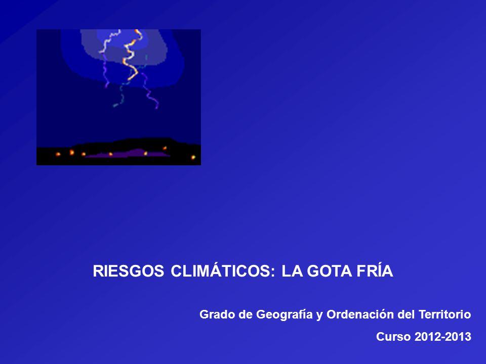 RIESGOS CLIMÁTICOS: LA GOTA FRÍA Grado de Geografía y Ordenación del Territorio Curso 2012-2013