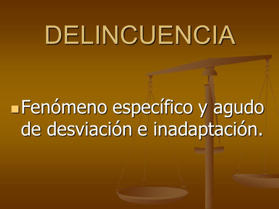 DELINCUENCIA Fenómeno específico y agudo de desviación e inadaptación. Fenómeno específico y agudo de desviación e inadaptación.