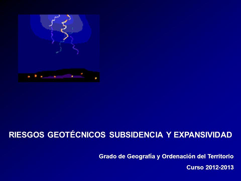 RIESGOS GEOTÉCNICOS SUBSIDENCIA Y EXPANSIVIDAD Grado de Geografía y Ordenación del Territorio Curso 2012-2013