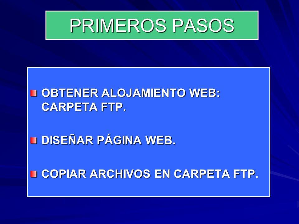PRIMEROS PASOS OBTENER ALOJAMIENTO WEB: CARPETA FTP. DISEÑAR PÁGINA WEB. COPIAR ARCHIVOS EN CARPETA FTP.
